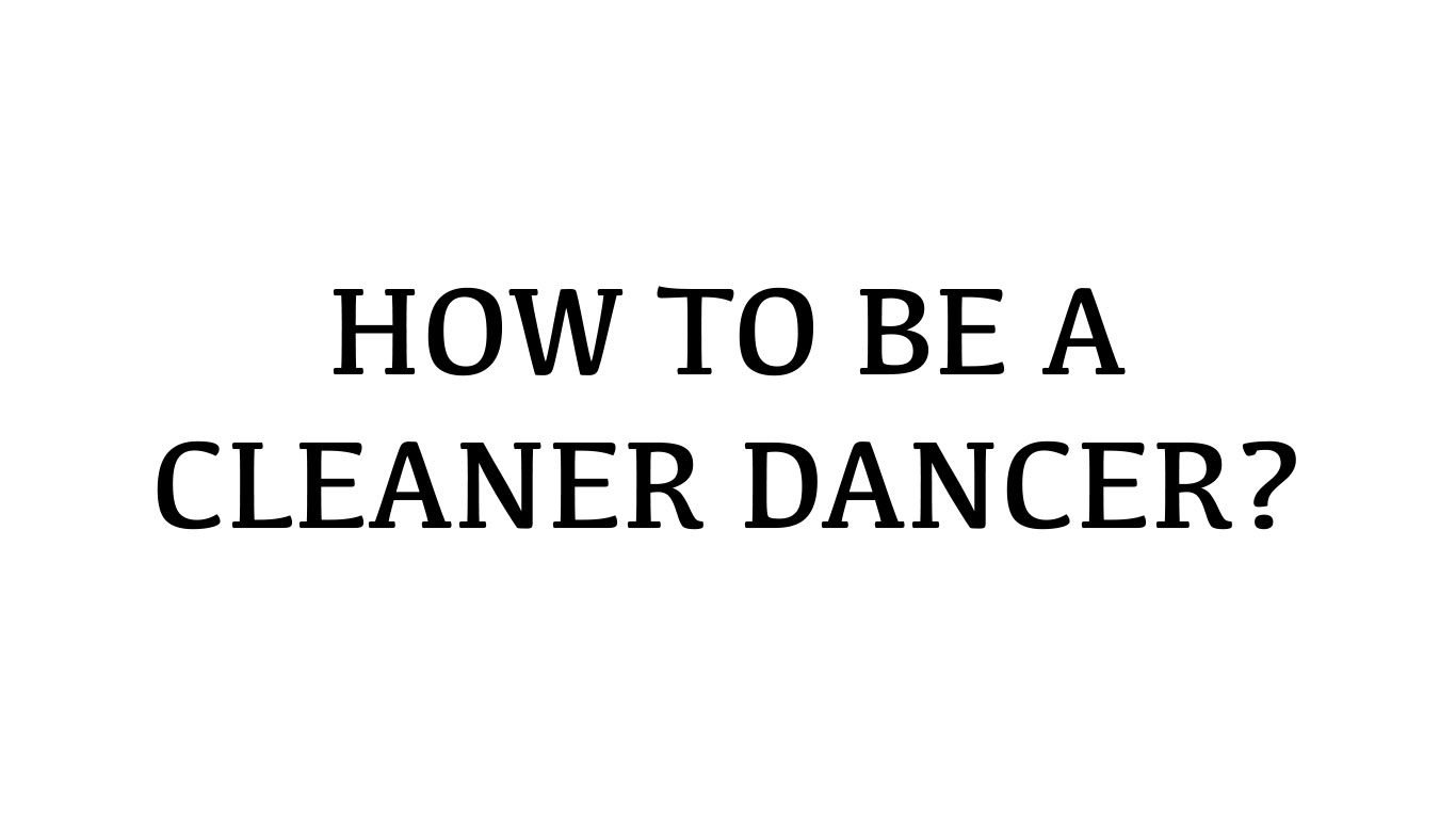 HOW TO BE A CLEANER DANCER